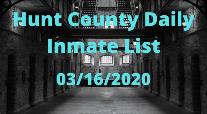 Hunt County Daily Inmate List (3/16/2020)